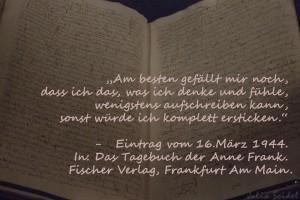 """""""Am besten gefällt mir noch, dass ich das, was ich denke und fühle, wenigstens aufschreiben kann, sonst würde ich komplett ersticken."""" - Anne Frank"""