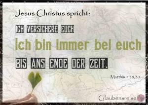 Jesus Christus spricht: ich versuchere euch: Ich bin immer beu euch, bis ans Ende der Zeit. Matthäus 28,20